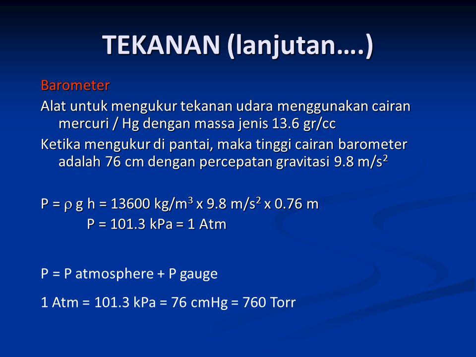 Barometer Alat untuk mengukur tekanan udara menggunakan cairan mercuri / Hg dengan massa jenis 13.6 gr/cc Ketika mengukur di pantai, maka tinggi cairan barometer adalah 76 cm dengan percepatan gravitasi 9.8 m/s 2 P =  g h = 13600 kg/m 3 x 9.8 m/s 2 x 0.76 m P = 101.3 kPa = 1 Atm P = 101.3 kPa = 1 Atm TEKANAN (lanjutan….) P = P atmosphere + P gauge 1 Atm = 101.3 kPa = 76 cmHg = 760 Torr