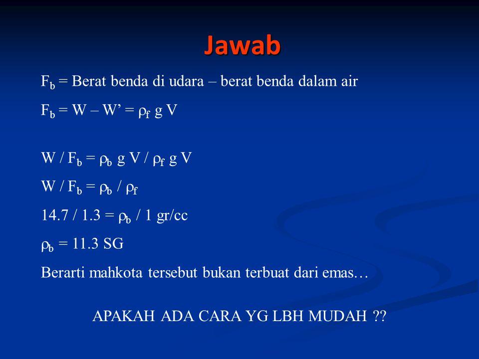 Jawab Jawab F b = Berat benda di udara – berat benda dalam air F b = W – W' =  f g V W / F b =  b g V /  f g V W / F b =  b /  f 14.7 / 1.3 =  b / 1 gr/cc  b = 11.3 SG Berarti mahkota tersebut bukan terbuat dari emas… APAKAH ADA CARA YG LBH MUDAH ??