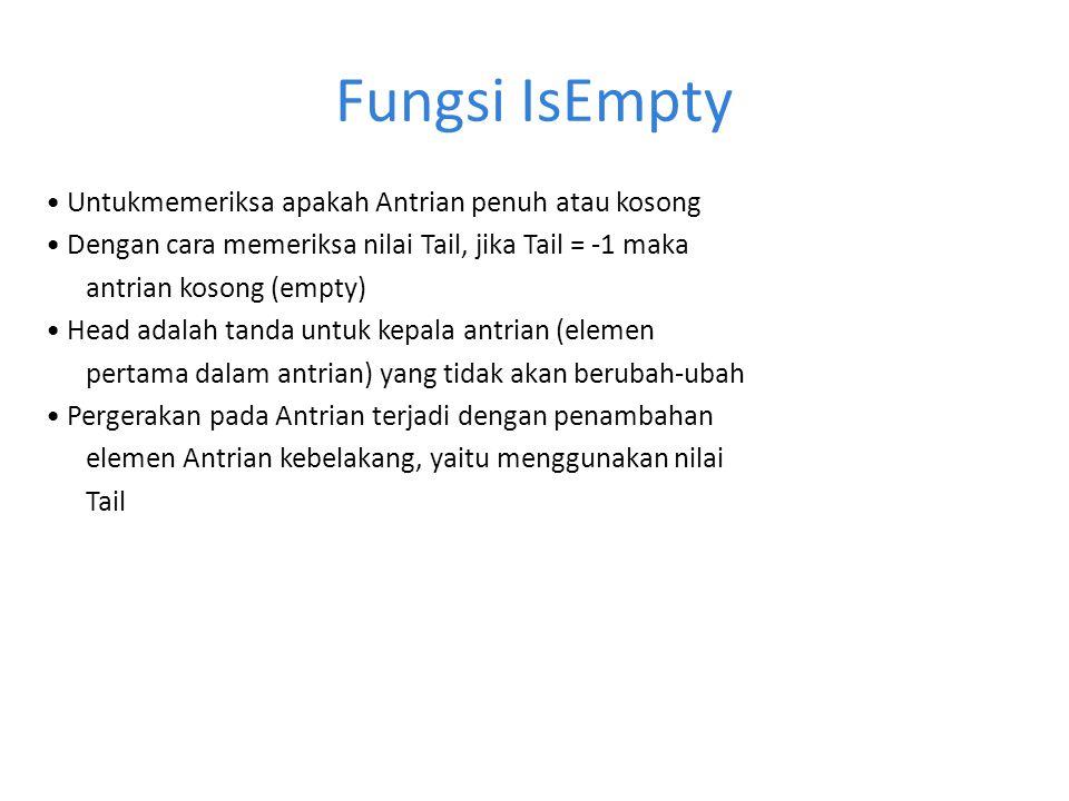Fungsi IsEmpty Untukmemeriksa apakah Antrian penuh atau kosong Dengan cara memeriksa nilai Tail, jika Tail = -1 maka antrian kosong (empty) Head adala