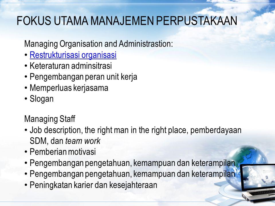 FOKUS UTAMA MANAJEMEN PERPUSTAKAAN Managing Organisation and Administrastion: Restrukturisasi organisasi Keteraturan adminsitrasi Pengembangan peran u