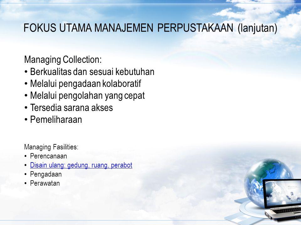 FOKUS UTAMA MANAJEMEN PERPUSTAKAAN (lanjutan) Managing Collection: Berkualitas dan sesuai kebutuhan Melalui pengadaan kolaboratif Melalui pengolahan y