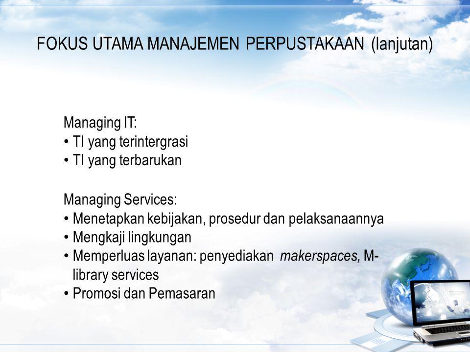 FOKUS UTAMA MANAJEMEN PERPUSTAKAAN (lanjutan) Managing IT: TI yang terintergrasi TI yang terbarukan Managing Services: Menetapkan kebijakan, prosedur