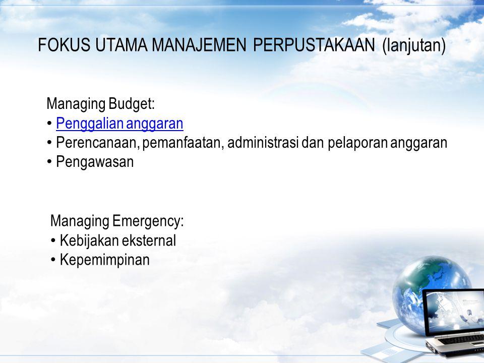 FOKUS UTAMA MANAJEMEN PERPUSTAKAAN (lanjutan) Managing Budget: Penggalian anggaran Perencanaan, pemanfaatan, administrasi dan pelaporan anggaran Penga