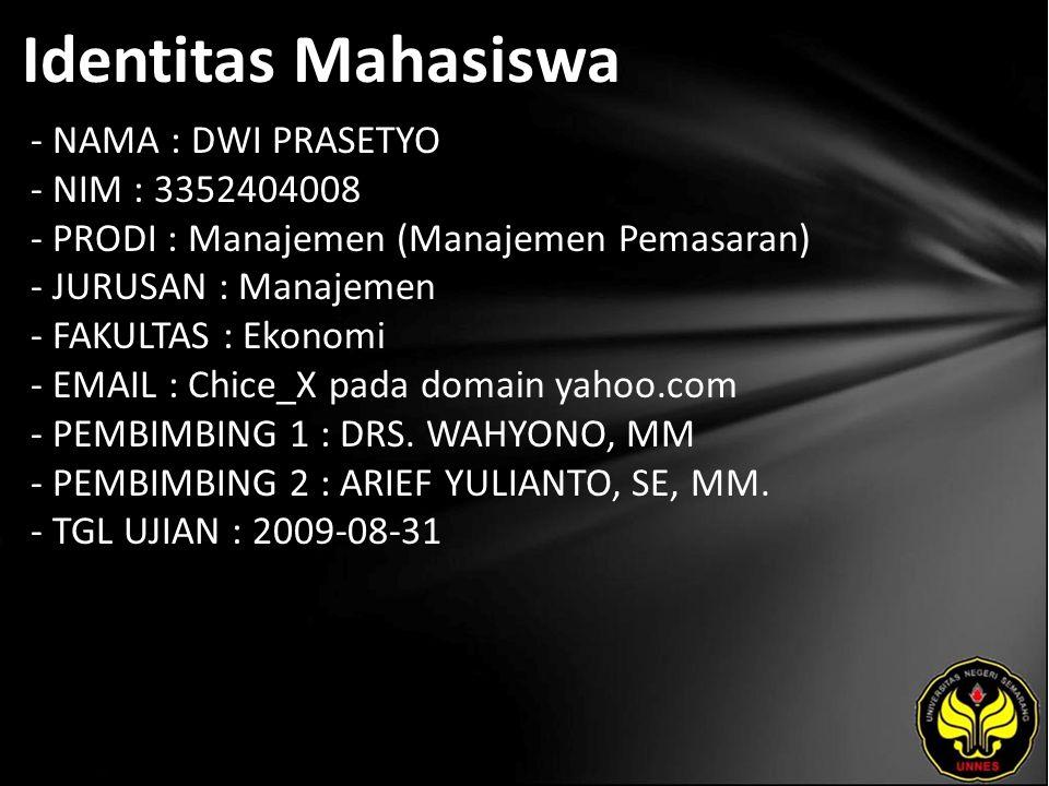 Identitas Mahasiswa - NAMA : DWI PRASETYO - NIM : 3352404008 - PRODI : Manajemen (Manajemen Pemasaran) - JURUSAN : Manajemen - FAKULTAS : Ekonomi - EMAIL : Chice_X pada domain yahoo.com - PEMBIMBING 1 : DRS.