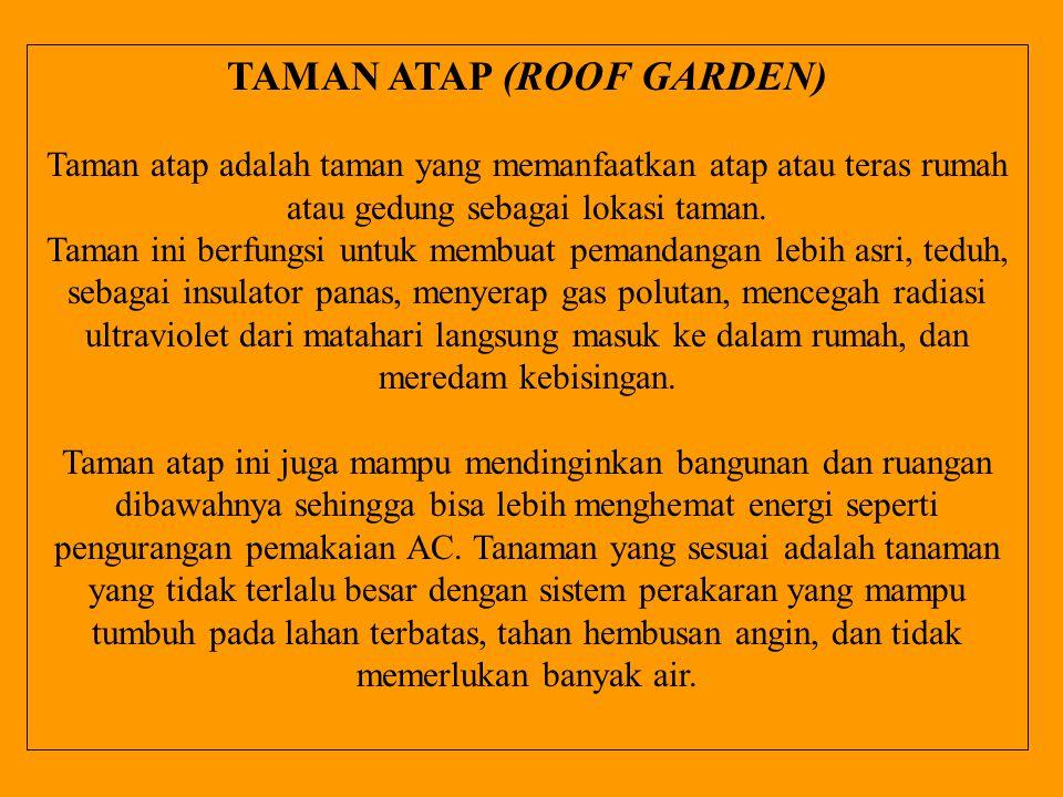TAMAN ATAP (ROOF GARDEN) Taman atap adalah taman yang memanfaatkan atap atau teras rumah atau gedung sebagai lokasi taman. Taman ini berfungsi untuk m