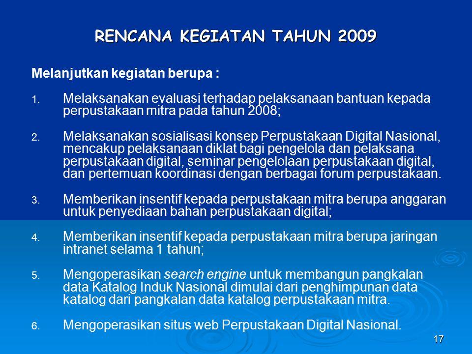 17 RENCANA KEGIATAN TAHUN 2009 Melanjutkan kegiatan berupa : 1. Melaksanakan evaluasi terhadap pelaksanaan bantuan kepada perpustakaan mitra pada tahu