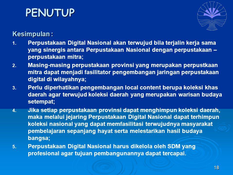 18 PENUTUP Kesimpulan : 1. Perpustakaan Digital Nasional akan terwujud bila terjalin kerja sama yang sinergis antara Perpustakaan Nasional dengan perp