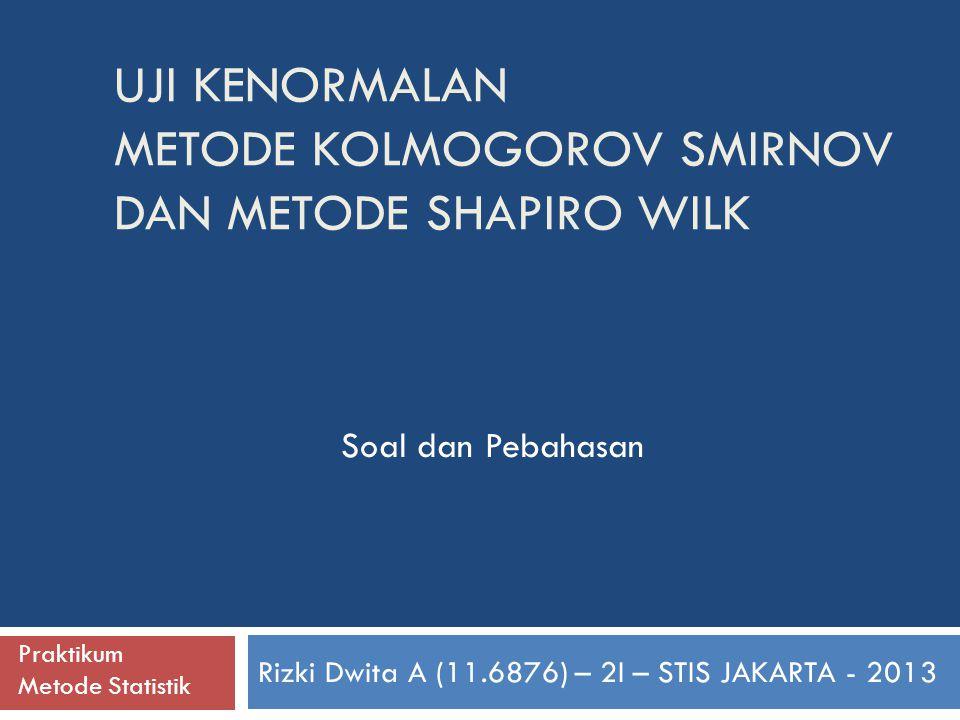 UJI KENORMALAN METODE KOLMOGOROV SMIRNOV DAN METODE SHAPIRO WILK Rizki Dwita A (11.6876) – 2I – STIS JAKARTA - 2013 Soal dan Pebahasan Praktikum Metod