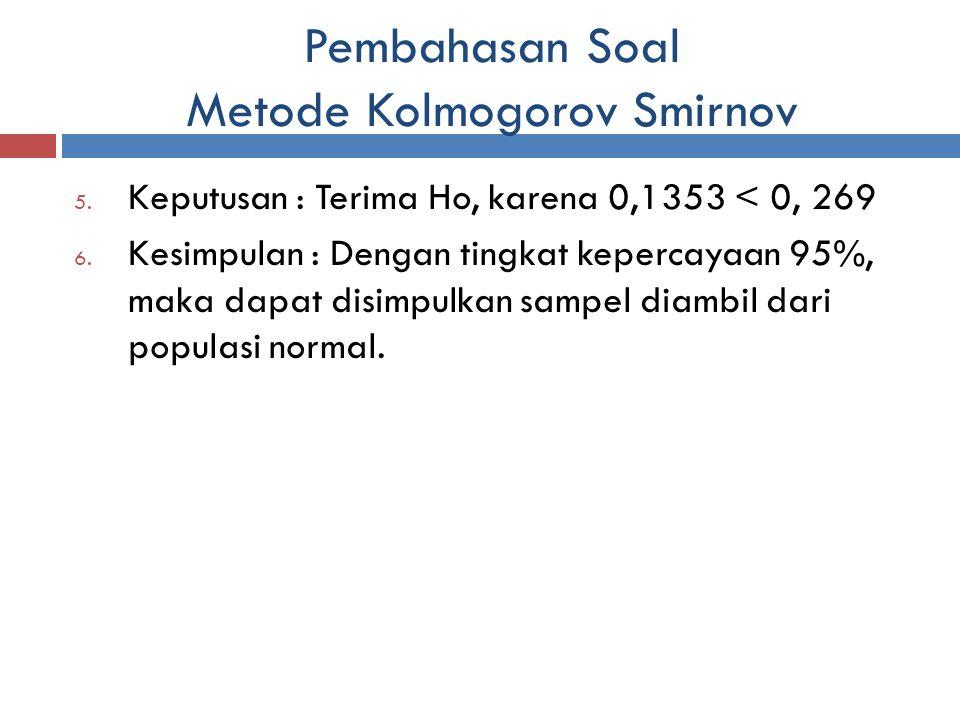 Pembahasan Soal Metode Kolmogorov Smirnov 5. Keputusan : Terima Ho, karena 0,1353 < 0, 269 6. Kesimpulan : Dengan tingkat kepercayaan 95%, maka dapat