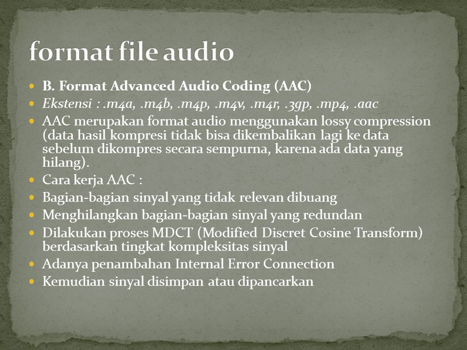 B. Format Advanced Audio Coding (AAC) Ekstensi :.m4a,.m4b,.m4p,.m4v,.m4r,.3gp,.mp4,.aac AAC merupakan format audio menggunakan lossy compression (data