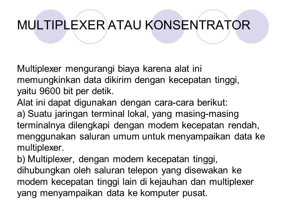 o MULTIPLEXER ATAU KONSENTRATOR Multiplexer mengurangi biaya karena alat ini memungkinkan data dikirim dengan kecepatan tinggi, yaitu 9600 bit per det