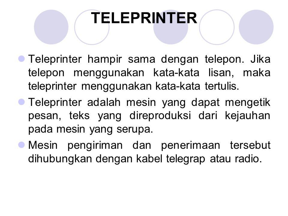 TELEPRINTER Teleprinter hampir sama dengan telepon. Jika telepon menggunakan kata-kata lisan, maka teleprinter menggunakan kata-kata tertulis. Telepri