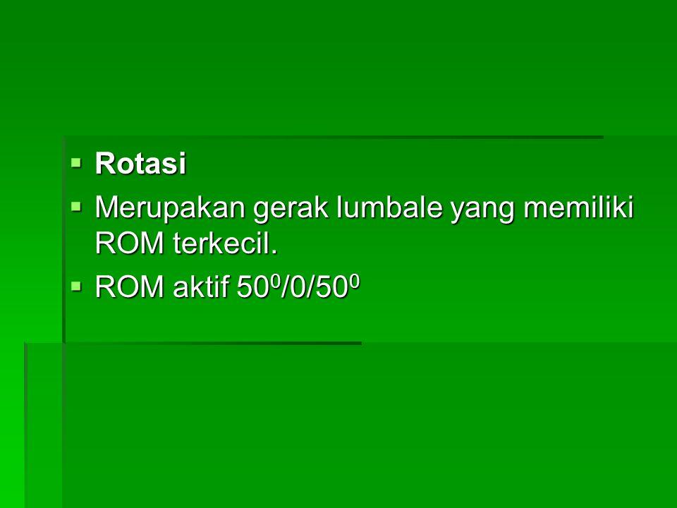  Rotasi  Merupakan gerak lumbale yang memiliki ROM terkecil.  ROM aktif 50 0 /0/50 0