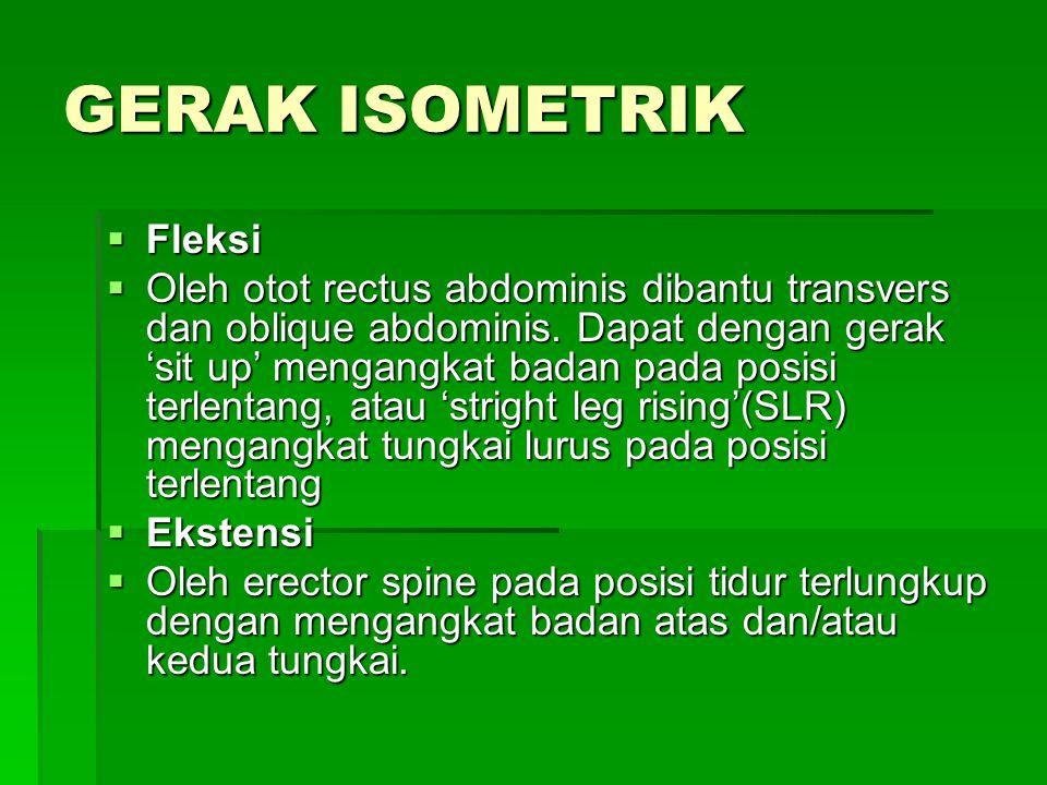 GERAK ISOMETRIK  Fleksi  Oleh otot rectus abdominis dibantu transvers dan oblique abdominis. Dapat dengan gerak 'sit up' mengangkat badan pada posis