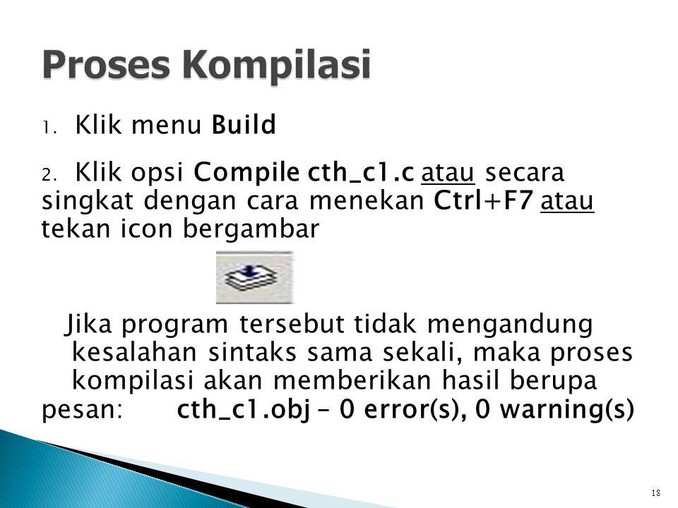 1. Klik menu Build 2. Klik opsi Compile cth_c1.c atau secara singkat dengan cara menekan Ctrl+F7 atau tekan icon bergambar Jika program tersebut tidak