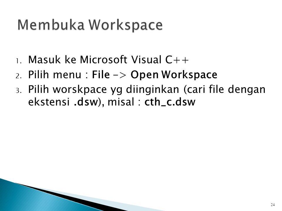 1. Masuk ke Microsoft Visual C++ 2. Pilih menu : File -> Open Workspace 3. Pilih worskpace yg diinginkan (cari file dengan ekstensi.dsw), misal : cth_