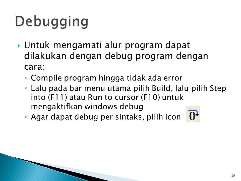  Untuk mengamati alur program dapat dilakukan dengan debug program dengan cara: ◦ Compile program hingga tidak ada error ◦ Lalu pada bar menu utama p