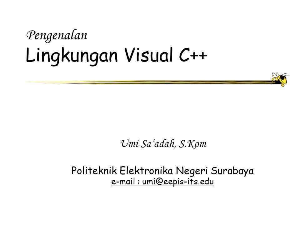Pengenalan Lingkungan Visual C++ Umi Sa'adah, S.Kom Politeknik Elektronika Negeri Surabaya e-mail : umi@eepis-its.edu