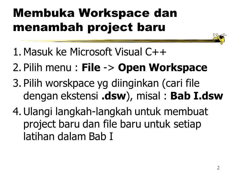 2 Membuka Workspace dan menambah project baru 1.Masuk ke Microsoft Visual C++ 2.Pilih menu : File -> Open Workspace 3.Pilih worskpace yg diinginkan (cari file dengan ekstensi.dsw), misal : Bab I.dsw 4.Ulangi langkah-langkah untuk membuat project baru dan file baru untuk setiap latihan dalam Bab I