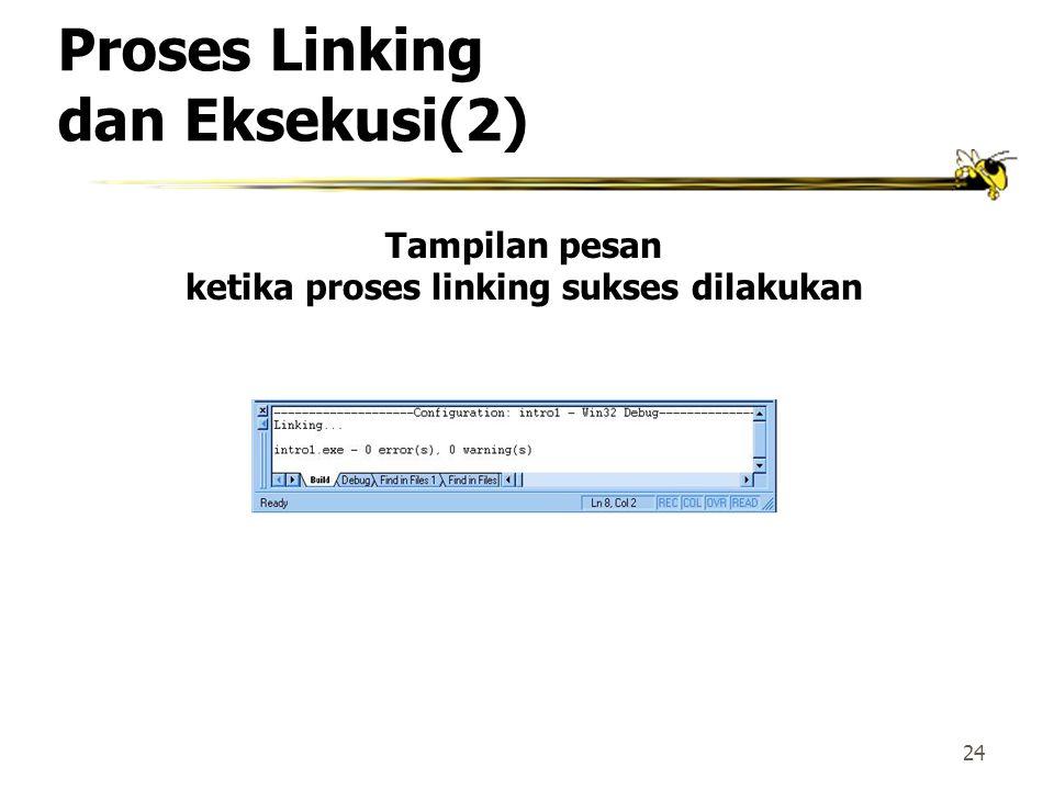 23 Proses Linking dan Eksekusi  Setelah program berhasil dikompilasi, agar bisa dieksekusi, program harus di-link terlebih dahulu.  Proses linking d