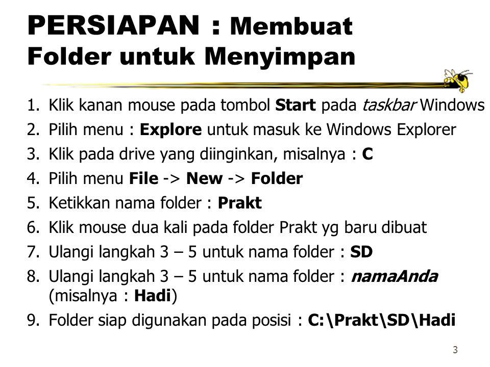 3 PERSIAPAN : Membuat Folder untuk Menyimpan 1.Klik kanan mouse pada tombol Start pada taskbar Windows 2.Pilih menu : Explore untuk masuk ke Windows Explorer 3.Klik pada drive yang diinginkan, misalnya : C 4.Pilih menu File -> New -> Folder 5.Ketikkan nama folder : Prakt 6.Klik mouse dua kali pada folder Prakt yg baru dibuat 7.Ulangi langkah 3 – 5 untuk nama folder : SD 8.Ulangi langkah 3 – 5 untuk nama folder : namaAnda (misalnya : Hadi) 9.Folder siap digunakan pada posisi : C:\Prakt\SD\Hadi