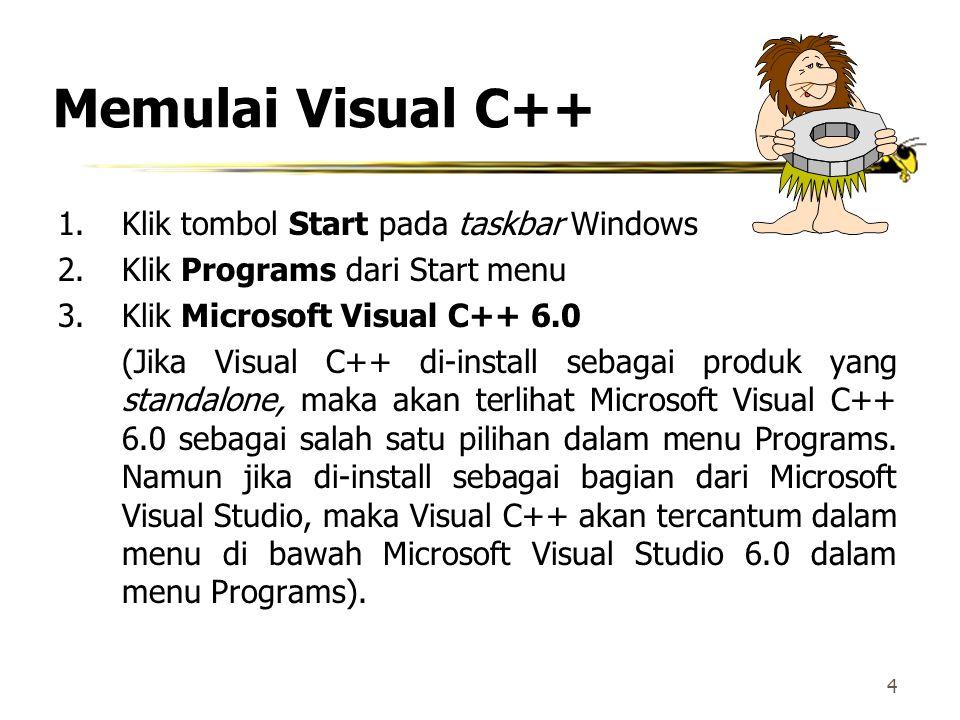 4 Memulai Visual C++ 1.Klik tombol Start pada taskbar Windows 2.Klik Programs dari Start menu 3.Klik Microsoft Visual C++ 6.0 (Jika Visual C++ di-install sebagai produk yang standalone, maka akan terlihat Microsoft Visual C++ 6.0 sebagai salah satu pilihan dalam menu Programs.