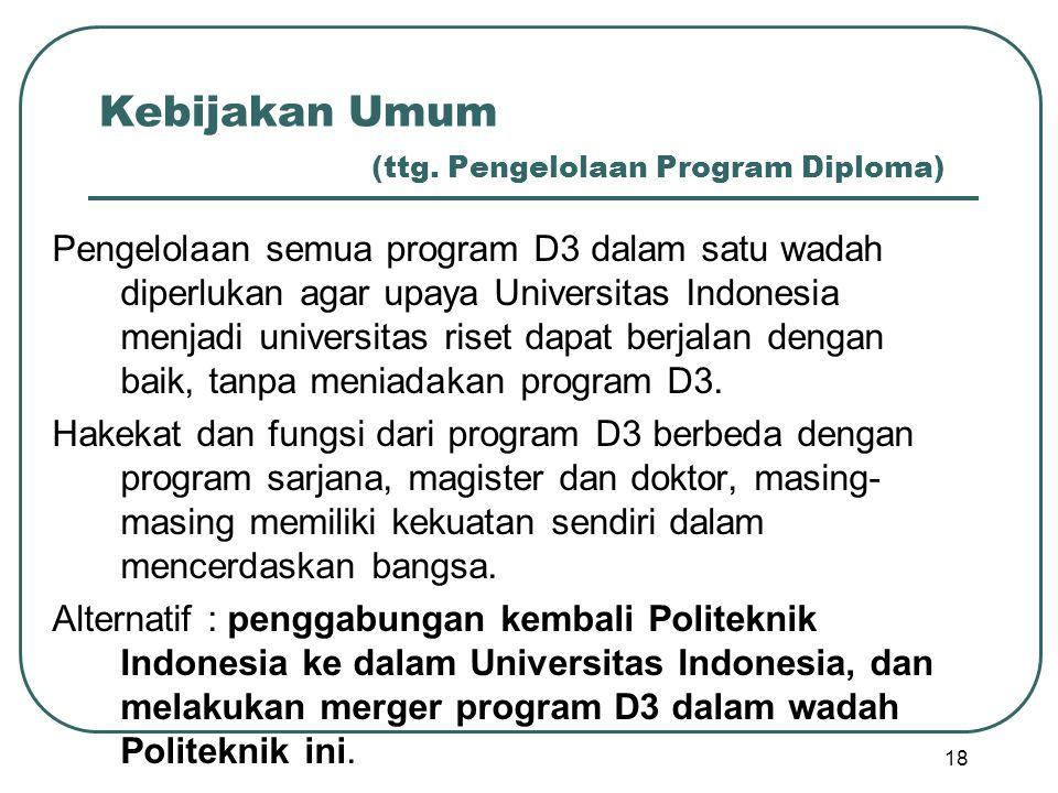 Kebijakan Umum (ttg. Pengelolaan Program Diploma) Pengelolaan semua program D3 dalam satu wadah diperlukan agar upaya Universitas Indonesia menjadi un