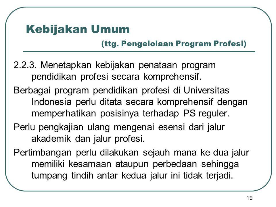 Kebijakan Umum (ttg. Pengelolaan Program Profesi) 2.2.3. Menetapkan kebijakan penataan program pendidikan profesi secara komprehensif. Berbagai progra