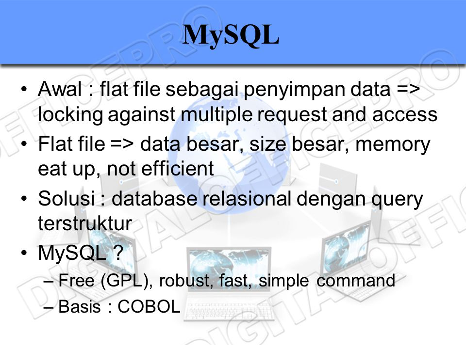 MySQL Awal : flat file sebagai penyimpan data => locking against multiple request and access Flat file => data besar, size besar, memory eat up, not e