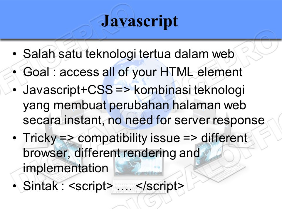 Javascript Salah satu teknologi tertua dalam web Goal : access all of your HTML element Javascript+CSS => kombinasi teknologi yang membuat perubahan h