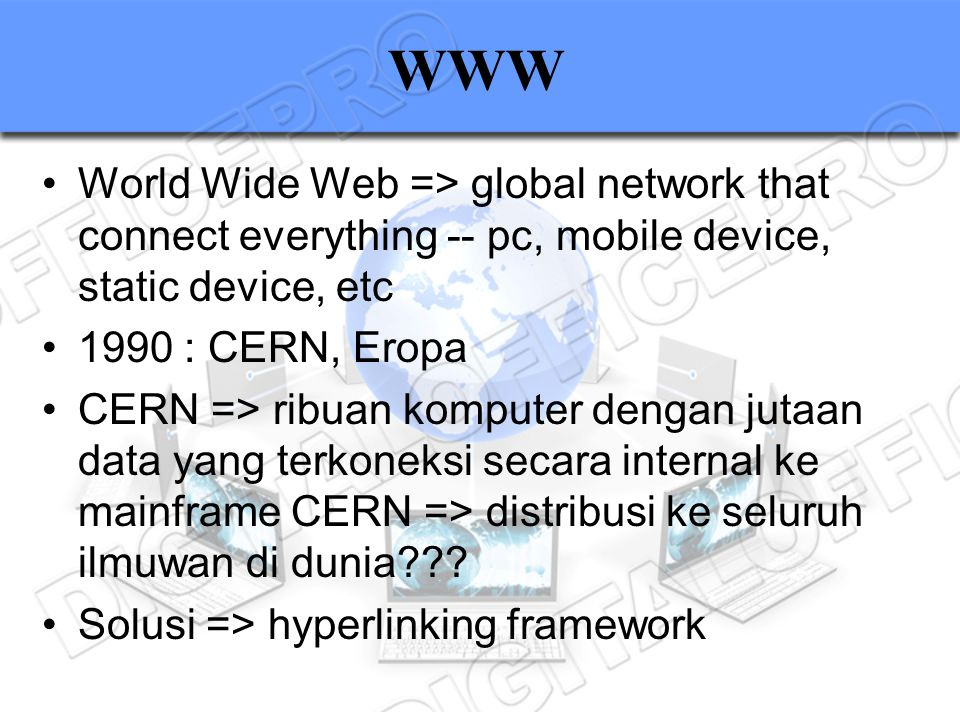 WWW World Wide Web => global network that connect everything -- pc, mobile device, static device, etc 1990 : CERN, Eropa CERN => ribuan komputer denga