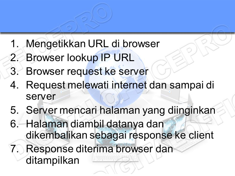 1.Mengetikkan URL di browser 2.Browser lookup IP URL 3.Browser request ke server 4.Request melewati internet dan sampai di server 5.Server mencari hal