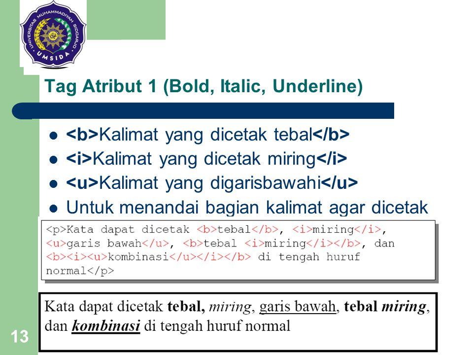 13 Tag Atribut 1 (Bold, Italic, Underline) Kalimat yang dicetak tebal Kalimat yang dicetak miring Kalimat yang digarisbawahi Untuk menandai bagian kal
