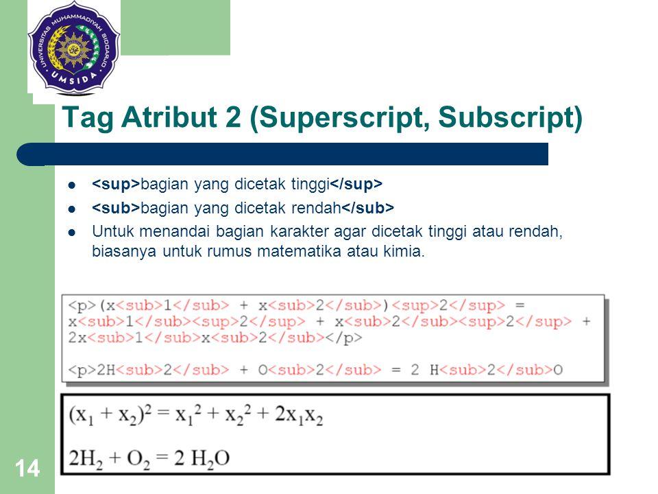 14 Tag Atribut 2 (Superscript, Subscript) bagian yang dicetak tinggi bagian yang dicetak rendah Untuk menandai bagian karakter agar dicetak tinggi ata