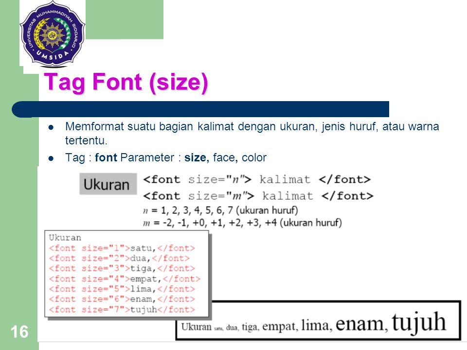 16 Tag Font (size) Memformat suatu bagian kalimat dengan ukuran, jenis huruf, atau warna tertentu. Tag : font Parameter : size, face, color
