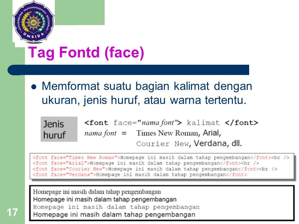 17 Tag Fontd (face) Memformat suatu bagian kalimat dengan ukuran, jenis huruf, atau warna tertentu. Tag : font Parameter : size, face, color