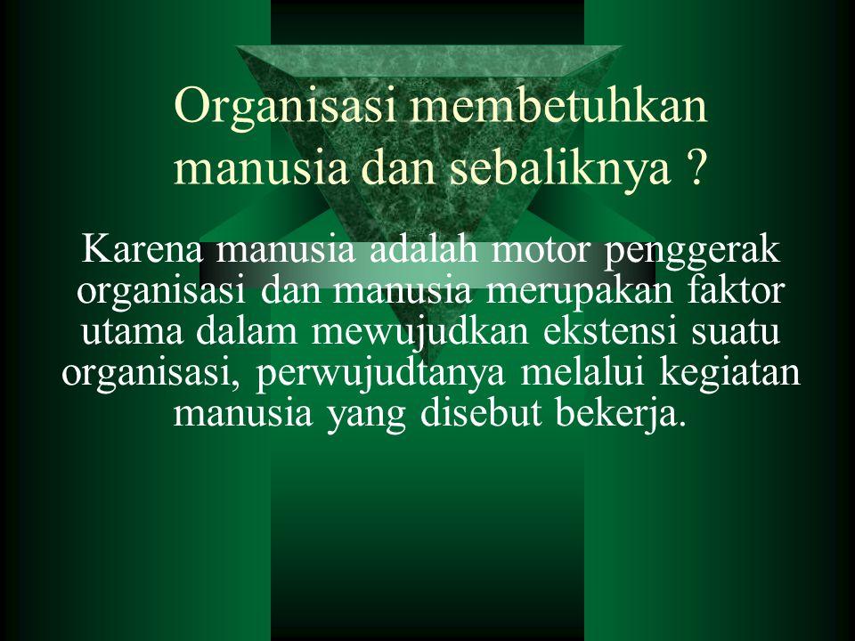 Organisasi membetuhkan manusia dan sebaliknya ? Karena manusia adalah motor penggerak organisasi dan manusia merupakan faktor utama dalam mewujudkan e