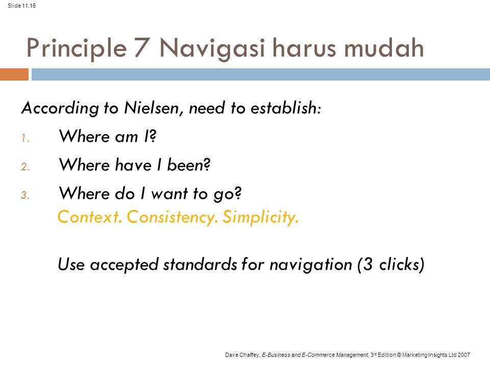 Slide 11.15 Dave Chaffey, E-Business and E-Commerce Management, 3 rd Edition © Marketing Insights Ltd 2007 Principle 7 Navigasi harus mudah According to Nielsen, need to establish: 1.