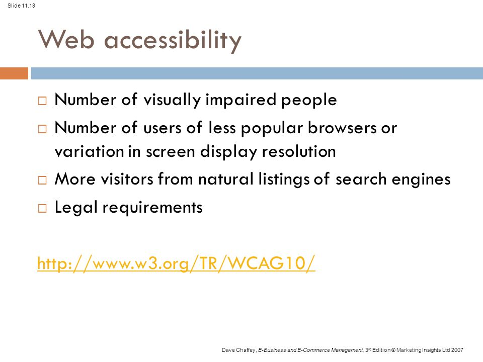 Slide 11.18 Dave Chaffey, E-Business and E-Commerce Management, 3 rd Edition © Marketing Insights Ltd 2007 Web accessibility  Number of visually impaired people  Number of users of less popular browsers or variation in screen display resolution  More visitors from natural listings of search engines  Legal requirements http://www.w3.org/TR/WCAG10/
