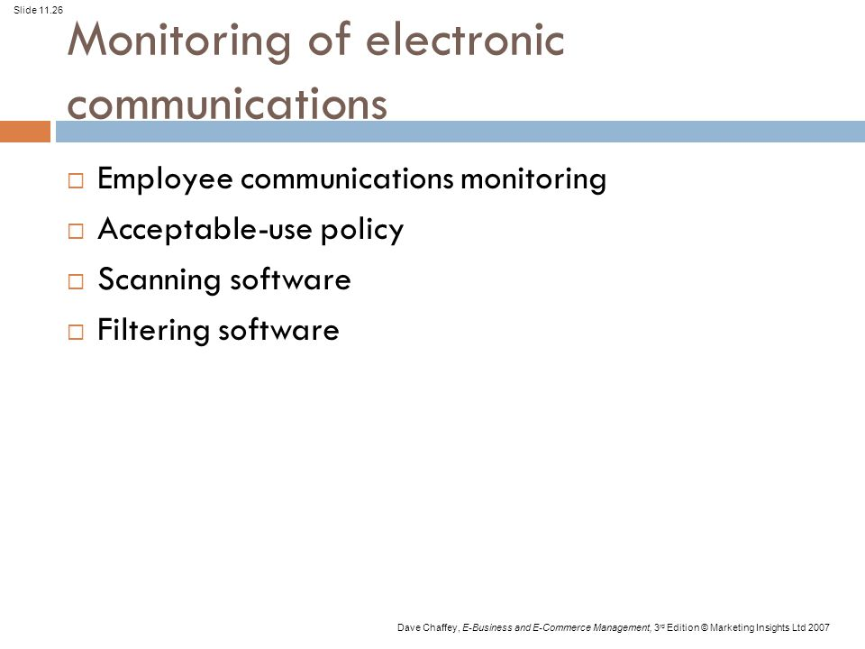 Slide 11.26 Dave Chaffey, E-Business and E-Commerce Management, 3 rd Edition © Marketing Insights Ltd 2007 Monitoring of electronic communications  Employee communications monitoring  Acceptable-use policy  Scanning software  Filtering software