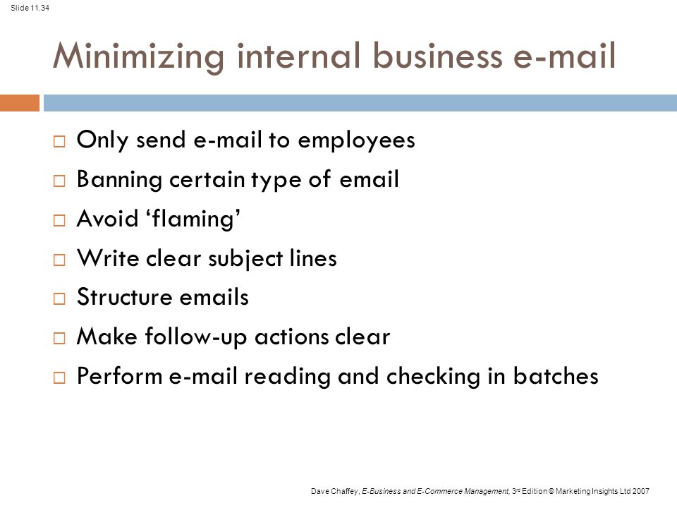 Slide 11.34 Dave Chaffey, E-Business and E-Commerce Management, 3 rd Edition © Marketing Insights Ltd 2007 Minimizing internal business e-mail  Only send e-mail to employees  Banning certain type of email  Avoid 'flaming'  Write clear subject lines  Structure emails  Make follow-up actions clear  Perform e-mail reading and checking in batches