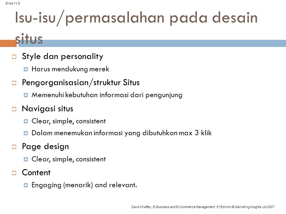 Slide 11.16 Dave Chaffey, E-Business and E-Commerce Management, 3 rd Edition © Marketing Insights Ltd 2007 Navigation (Continued) 'Go with the flow'  Visitor in control  An enjoyable experience  'Think like a client' Disusun berdasarkan: Kebutuhan pengunjung product/service Jenis/segmen pengunjung search