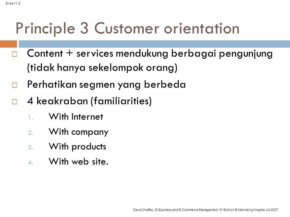 Slide 11.8 Dave Chaffey, E-Business and E-Commerce Management, 3 rd Edition © Marketing Insights Ltd 2007 Principle 3 Customer orientation  Content + services mendukung berbagai pengunjung (tidak hanya sekelompok orang)  Perhatikan segmen yang berbeda  4 keakraban (familiarities) 1.