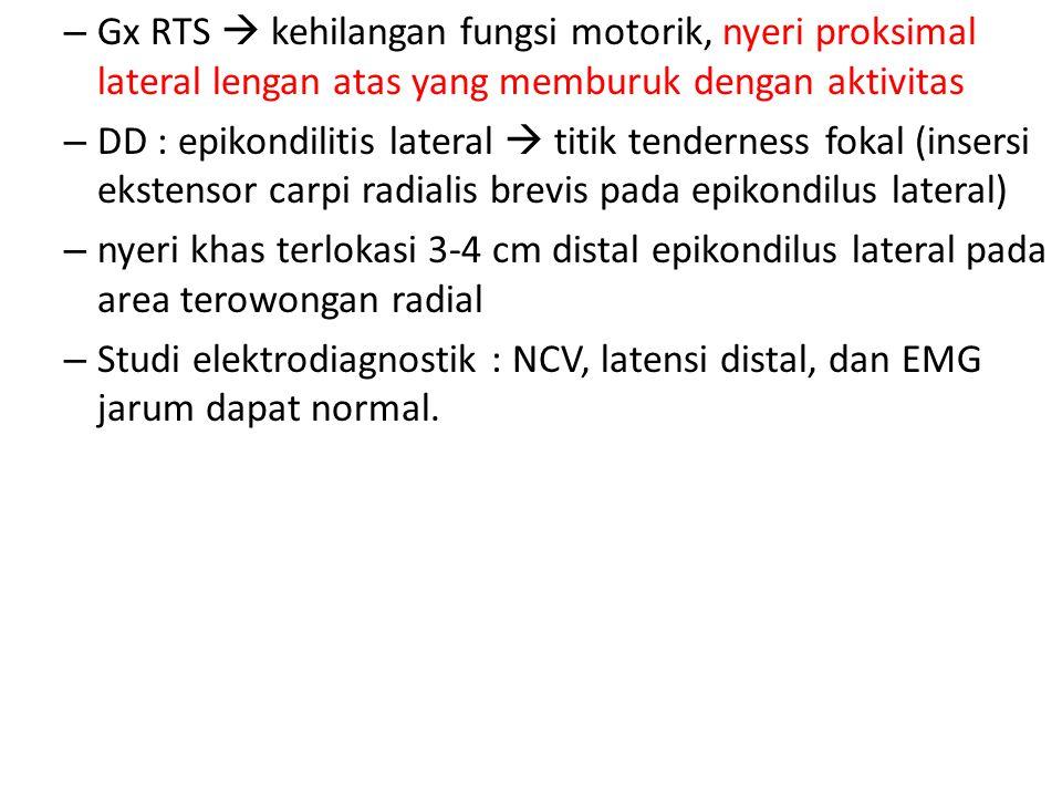 – Gx RTS  kehilangan fungsi motorik, nyeri proksimal lateral lengan atas yang memburuk dengan aktivitas – DD : epikondilitis lateral  titik tenderne