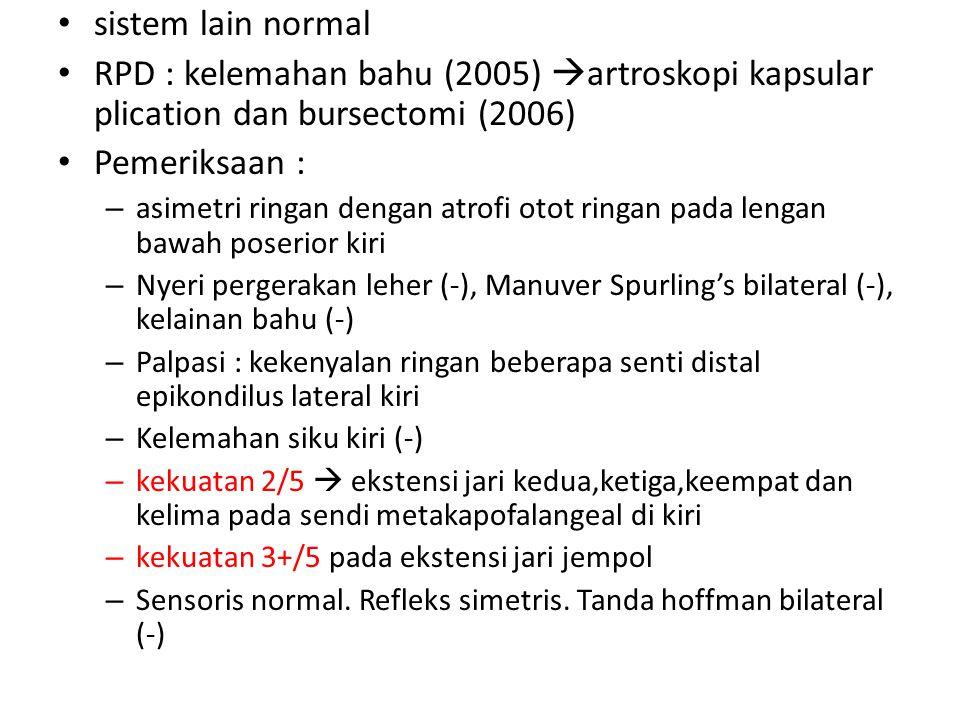 sistem lain normal RPD : kelemahan bahu (2005)  artroskopi kapsular plication dan bursectomi (2006) Pemeriksaan : – asimetri ringan dengan atrofi oto