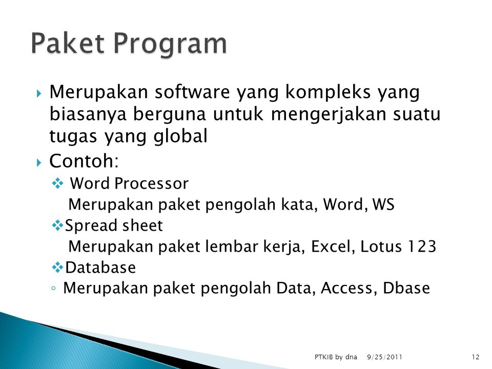  Merupakan software yang kompleks yang biasanya berguna untuk mengerjakan suatu tugas yang global  Contoh:  Word Processor Merupakan paket pengolah kata, Word, WS  Spread sheet Merupakan paket lembar kerja, Excel, Lotus 123  Database ◦ Merupakan paket pengolah Data, Access, Dbase 9/25/2011 PTKIB by dna12