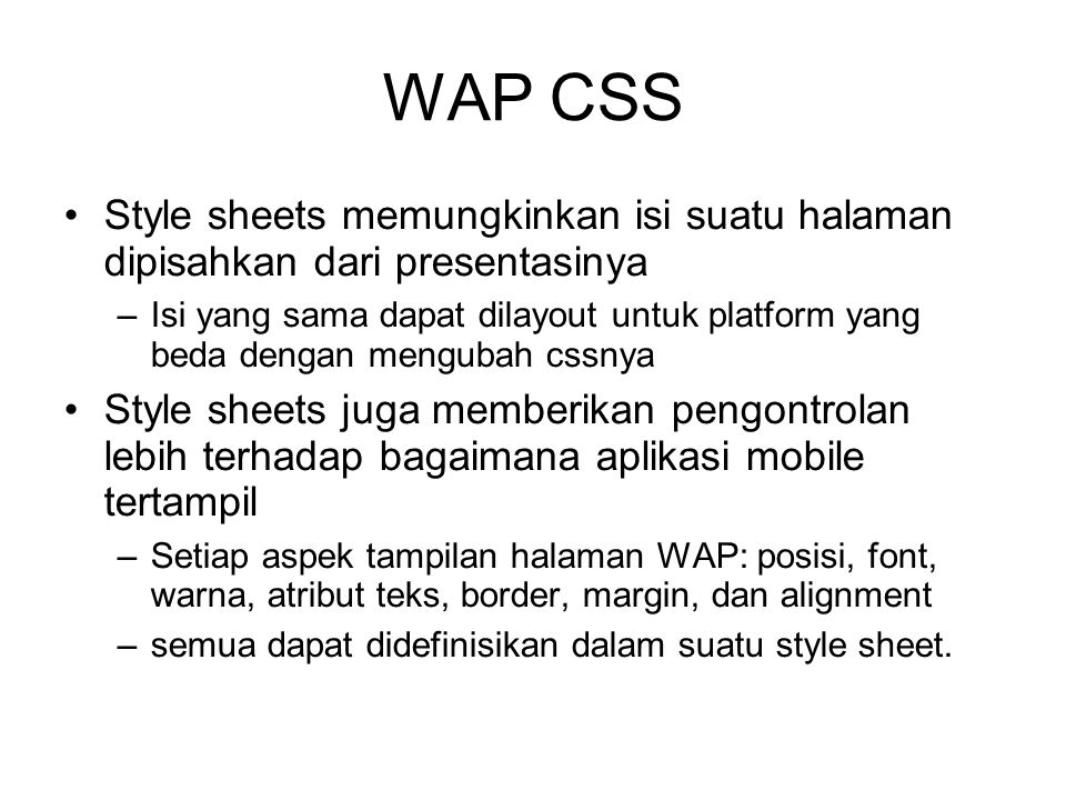 WAP CSS Style sheets memungkinkan isi suatu halaman dipisahkan dari presentasinya –Isi yang sama dapat dilayout untuk platform yang beda dengan mengubah cssnya Style sheets juga memberikan pengontrolan lebih terhadap bagaimana aplikasi mobile tertampil –Setiap aspek tampilan halaman WAP: posisi, font, warna, atribut teks, border, margin, dan alignment –semua dapat didefinisikan dalam suatu style sheet.