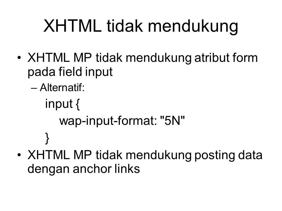 XHTML tidak mendukung XHTML MP tidak mendukung atribut form pada field input –Alternatif: input { wap-input-format: 5N } XHTML MP tidak mendukung posting data dengan anchor links
