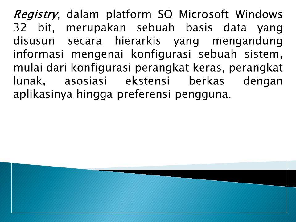 Registry, dalam platform SO Microsoft Windows 32 bit, merupakan sebuah basis data yang disusun secara hierarkis yang mengandung informasi mengenai kon