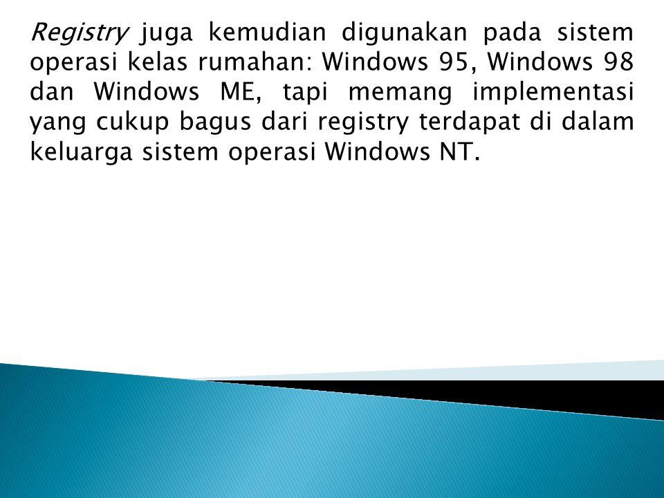 Registry juga kemudian digunakan pada sistem operasi kelas rumahan: Windows 95, Windows 98 dan Windows ME, tapi memang implementasi yang cukup bagus d
